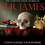 Canon Alberic's Scrap-book: Complete Ghost Stories of M. R. James | Montague Rhodes James