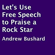 Let's Use Free Speech to Praise a Rock Star (       UNABRIDGED) by Andrew Bushard Narrated by Mark Stahr