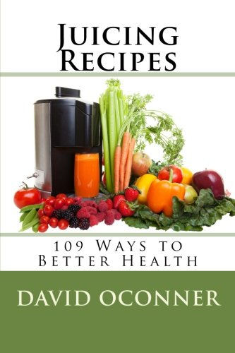 Juicing Recipes: 109 Ways to Better Health by David Oconner