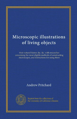 Microscopic Illustrations Of Living Objects: Their Natural History &C. &C. With Researches Concerning The Most Eligible Methods Of Constructing Microscopes, And Instructions For Using Them