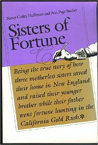 Sisters of Fortune: Being the true story of how three motherless sisters saved their home in New England and raised their younger brother while their ... fortune hunting in the California Gold Rush written by Nancy Coffey Heffernan