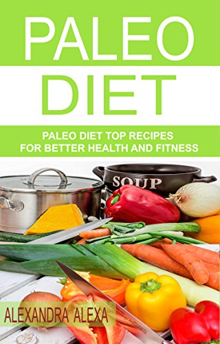 PALEO: Paleo Diet Top Rated Recipes for Better Health & Fitness (PALEO, PALEO DIET, PALEO DIET PLAN, PALEO DIET RECIPES, PALEO COOKBOOK, PALEO MEALS, PALEO FOOD ) by Alexandra Alexa
