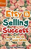 Etsy Selling Success: How To Sell On Etsy - Blog Edition (Etsy Selling, Etsy Business, Etsy Success Book 1)