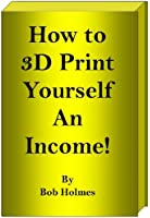How to 3D Print Yourself an Income (English Edition)
