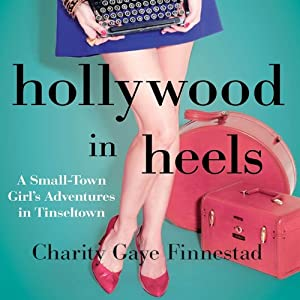 Hollywood in Heels: A Small-Town Girl's Adventures in Tinseltown | [Charity G. Finnestad]