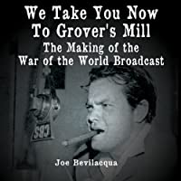 We Take You Now to Grover's Mill: The Making of the 'War of the Worlds' Broadcast  by Joe Bevilacqua Narrated by Joe Bevilacqua, John Houseman, Howard Koch, Arthur Anderson, Orson Welles