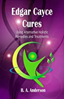 Edgar Cayce Cures - using alternative holistic remedies and treatments