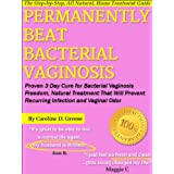 Permanently Beat Bacterial Vaginosis: Proven 3 Day Cure for Bacterial Vaginosis Freedom, Natural Treatment That Will Prevent Recurring Infection and Vaginal Odor (Women's Health Expert Series) ~ Caroline D. Greene