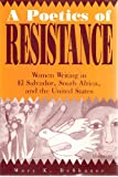img - for A Poetics of Resistance: Women Writing in El Salvador, South Africa, and the United States book / textbook / text book