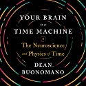 Your Brain Is a Time Machine: The Neuroscience and Physics of Time Audiobook by Dean Buonomano Narrated by Aaron Abano
