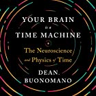 Your Brain Is a Time Machine: The Neuroscience and Physics of Time Hörbuch von Dean Buonomano Gesprochen von: Aaron Abano