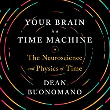 Your Brain Is a Time Machine: The Neuroscience and Physics of Time | Livre audio Auteur(s) : Dean Buonomano Narrateur(s) : Aaron Abano