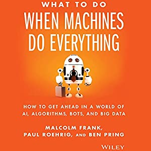 What to Do When Machines Do Everything: How to Get Ahead in a World of AI, Algorithms, Bots, and Big Data Hörbuch von Malcolm Frank, Paul Roehrig, Ben Pring Gesprochen von: Eric Martin