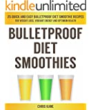 Bulletproof Diet Smoothies: 25 quick and easy bulletproof diet smoothie recipes for weight loss, vibrant energy and optimum health
