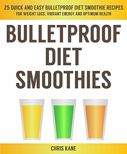 Bulletproof Diet Smoothies: 25 quick and easy bulletproof diet smoothie recipes for weight loss, vibrant energy and optimum health by Chris Kane