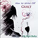 How to Write Off Guilt: Setting Free the Past Through Journaling, The Blue Rainbow Series Audiobook by Barb Bailey Narrated by Barb Bailey