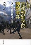 ルポ 京都朝鮮学校襲撃事件―〈ヘイトクライム〉に抗して