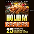 Holiday Recipes: 25 Easy and Delicious Recipes for Celebrating Thanksgiving and Christmas Hörbuch von Jasmine King Gesprochen von: Millian Quinteros
