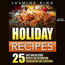 Holiday Recipes: 25 Easy and Delicious Recipes for Celebrating Thanksgiving and Christmas Audiobook by Jasmine King Narrated by Millian Quinteros