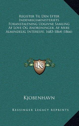Register Til Den Efter Indenrigsministeriets Foranstaltning Udgivne Samling AF Love Og Anordninger, AF Mere Almindelig Interesfe, 1683-1864 (1866)