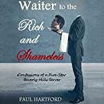 Waiter to the Rich and Shameless: Confessions of a Five Star Beverly Hills Server | Paul Hartford