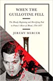 When the Guillotine Fell: The Bloody Beginning and Horrifying End to France's River of Blood, 1791-1977