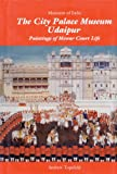 The City Palace Museum Udaipur: Paintings of Mewar Court Life (Museums of India)