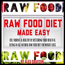 Raw Food Diet Made Easy: Feel Vibrant And Healthy By Restoring Your Health And Eating An All Natural Raw Food Diet For Weight Loss (Green Smoothies for Health, Super Foods, Whole Foods) (       UNABRIDGED) by Alex Grayson Narrated by Michael Pauley