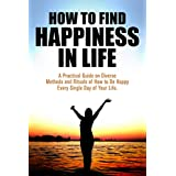 How to Find Happiness in Life - A Practical Guide on Diverse Methods and Rituals of How to be Happy Every Single Day of Your Life (Find Happiness, Happiness, ... How to be Happy, Life, Mindfulness, Ritual) ~ Martin Arrowsmith