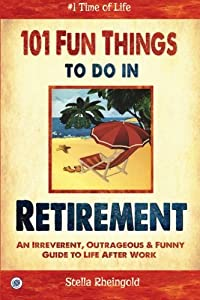 101 Fun Things to do in Retirement: An Irreverent, Outrageous & Funny Guide to Life After Work by CreateSpace Independent Publishing Platform