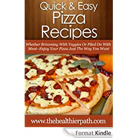 Pizza Recipes: Whether Brimming With Veggies Or Piled On With Meat-Enjoy Your Pizza Just The Way You Want (Quick & Easy Recipes) (English Edition)