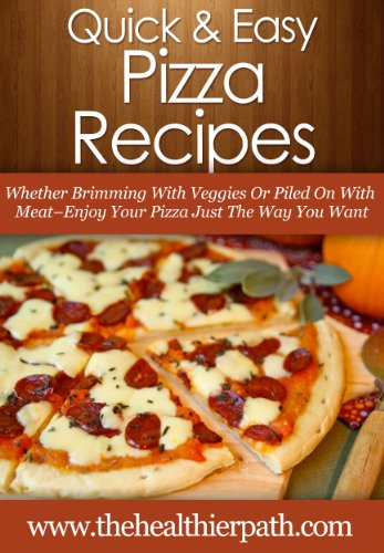 Pizza Recipes: Whether Brimming With Veggies Or Piled On With Meat-Enjoy Your Pizza Just The Way You Want (Quick & Easy Recipes) by Mary Miller