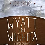 Wyatt in Wichita: A Historical Novel | John Shirley