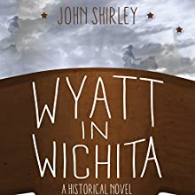 Wyatt in Wichita: A Historical Novel (       UNABRIDGED) by John Shirley Narrated by John McLain