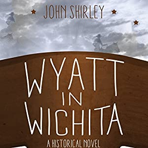 Wyatt in Wichita: A Historical Novel | [John Shirley]