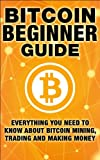 Bitcoin Beginner Guide: Everything You Need To Know About Bitcoin Mining, Trading, and Making Money with Bitcoin (Cryptocu...