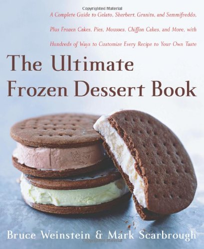 The Ultimate Frozen Dessert Book: A Complete Guide to Gelato, Sherbert, Granita, and Semmifreddo, Plus Frozen Cakes, Pies, Mousses, Chiffon Cakes, and ... of Ways to Customize Every Recipe to Your