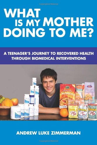 What Is My Mother Doing To Me?: A Teenager's Journey To Recovered Health Through Biomedical Interventions