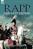 Rapp: the Last Victor-the Career of Jean Rapp, Aide-de-Camp to Desaix & Napoleon, Premier Consul, General of France Jean Rapp