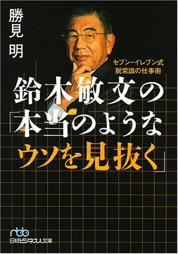 鈴木敏文の「本当のようなウソを見抜く」―セブン‐イレブン式脱常識の仕事術 (日経ビジネス人文庫)