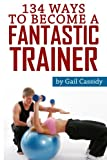 img - for 134 Ways to Become a Fantastic Trainer: Tips for understand clients' wants and needs (Tips Series) (Volume 9) book / textbook / text book