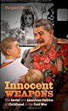 Innocent Weapons: The Soviet and American Politics of Childhood in the Cold War (The New Cold War History)