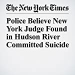Police Believe New York Judge Found in Hudson River Committed Suicide | Alan Feuer,Matthew Haag,William K. Rashbaum