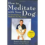 How to Meditate with Your Dog: An Introduction to Meditation for Dog Lovers ~ James Jacobson