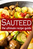 Sauteed :The Ultimate Recipe Guide - Over 30 Delicious & Best Selling Recipes