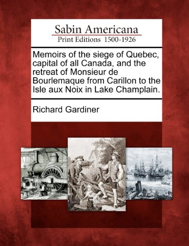 Memoirs of the siege of Quebec, capital of all Canada, and the retreat of Monsieur de Bourlemaque from Carillon to the Isle aux Noix in Lake Champlain.