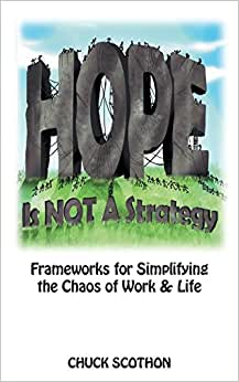 Hope Is Not A Strategy: Frameworks For Simplifying The Chaos Of Work & Life Chuck