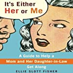 It's Either Her or Me: A Guide to Help a Mom and Her Daughter-in-Law Get Along | Ellie Slott Fisher