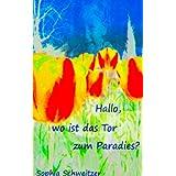 """Hallo, wo ist das Tor zum Paradies?  Wie male ich meine Welt bunt an?von """"Schweitzer Sophia"""""""