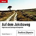 Auf dem Jakobsweg. Pilgerreise nach Santiago de Compostela (F.A.Z.-Dossier) Hörbuch von  div. Gesprochen von: Olaf Pessler
